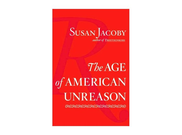 The Age of American Unreason, Susan Jacoby, 2008